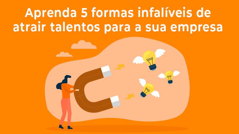 Atracao De Talentos 5 Formas Infaliveis Para A Sua Empresa - Empregga